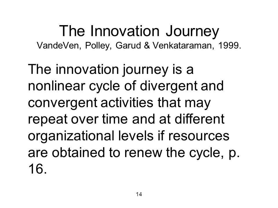 14 The Innovation Journey VandeVen, Polley, Garud & Venkataraman, 1999. The innovation journey is a nonlinear cycle of divergent and convergent activi