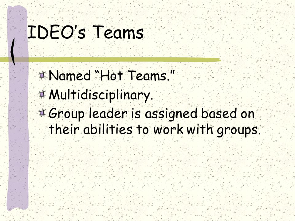 "IDEO's Teams Named ""Hot Teams."" Multidisciplinary. Group leader is assigned based on their abilities to work with groups."