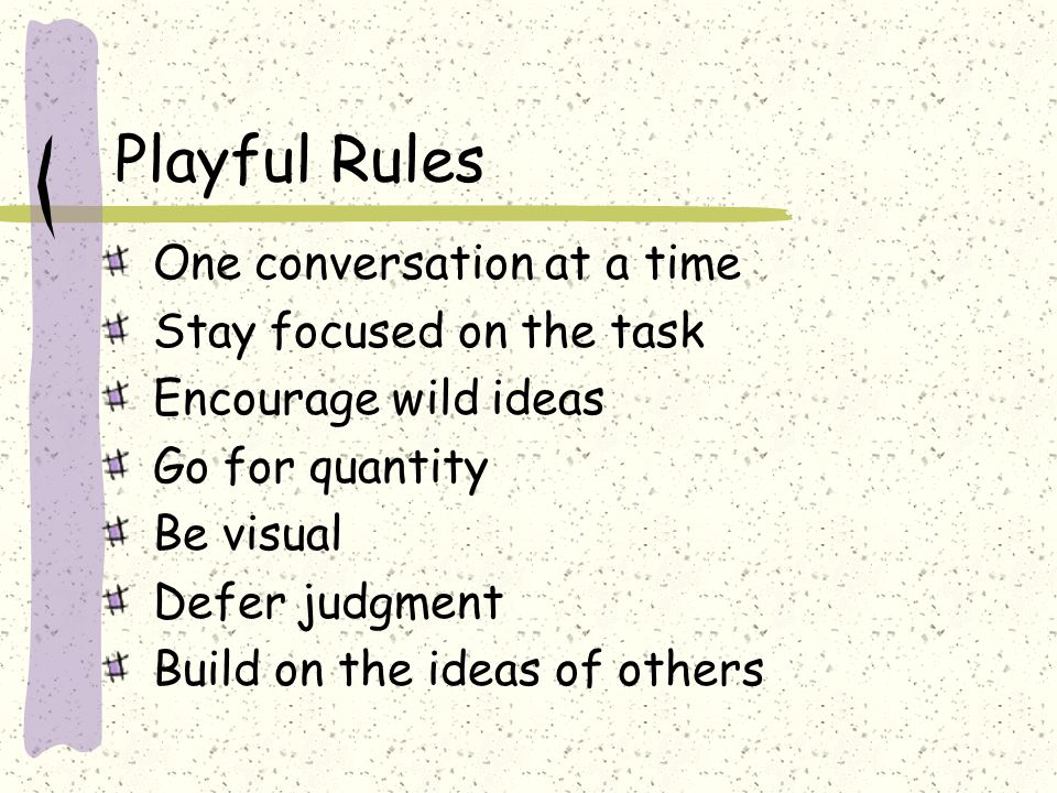 Playful Rules One conversation at a time Stay focused on the task Encourage wild ideas Go for quantity Be visual Defer judgment Build on the ideas of