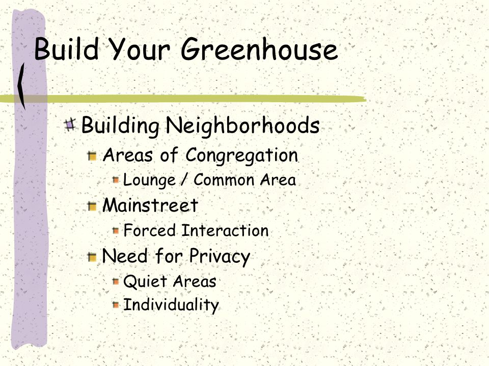 Build Your Greenhouse Building Neighborhoods Areas of Congregation Lounge / Common Area Mainstreet Forced Interaction Need for Privacy Quiet Areas Ind