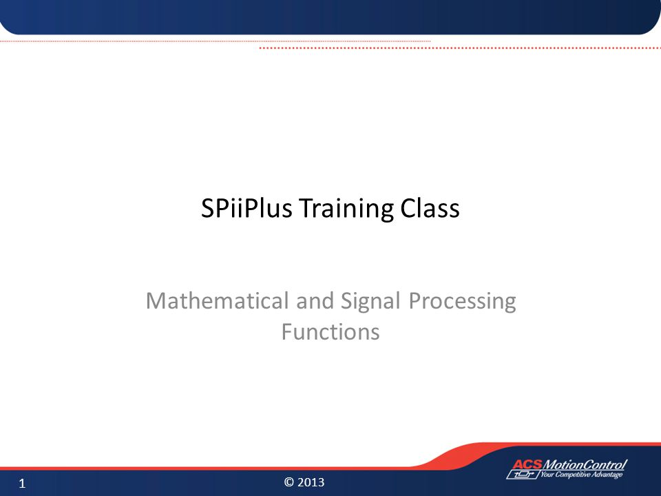 © 2013 SPiiPlus Training Class Mathematical and Signal Processing Functions 1