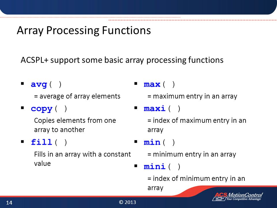 © 2013 Array Processing Functions ACSPL+ support some basic array processing functions 14  avg( ) = average of array elements  copy( ) Copies elements from one array to another  fill( ) Fills in an array with a constant value  max( ) = maximum entry in an array  maxi( ) = index of maximum entry in an array  min( ) = minimum entry in an array  mini( ) = index of minimum entry in an array