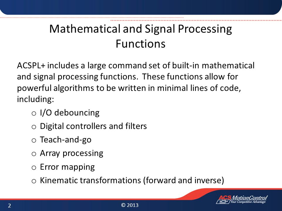 © 2013 Mathematical and Signal Processing Functions ACSPL+ includes a large command set of built-in mathematical and signal processing functions.