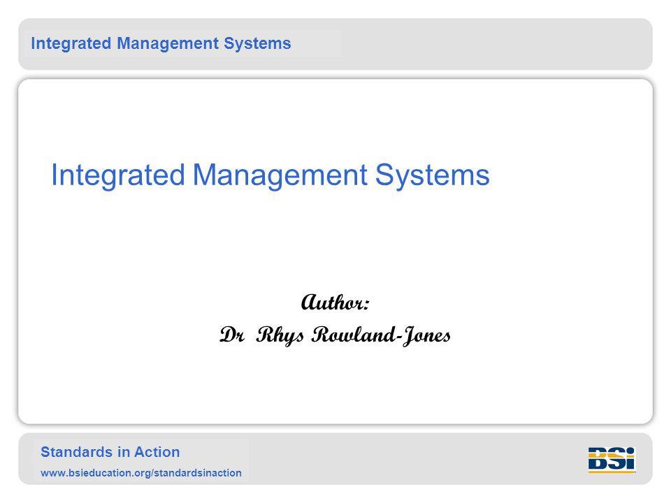 Integrated Management Systems Standards in Action www.bsieducation.org/standardsinaction Conclusions Integration of management systems is an organizationally specific proposal.