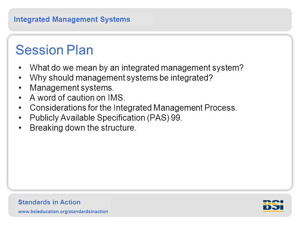 Integrated Management Systems Standards in Action www.bsieducation.org/standardsinaction Product Continual improvement of the quality management system Customers (and other interested parties) Requirements Management responsibility Resource management Measurement, analysis and improvement Product realisation Output Satisfaction Input Source: BS EN ISO 9001:2000 Key: Value adding activity information flow Customers (and other interested parties)