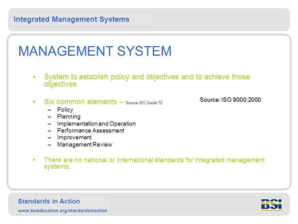 Integrated Management Systems Standards in Action www.bsieducation.org/standardsinaction MANAGEMENT SYSTEM System to establish policy and objectives and to achieve those objectives.