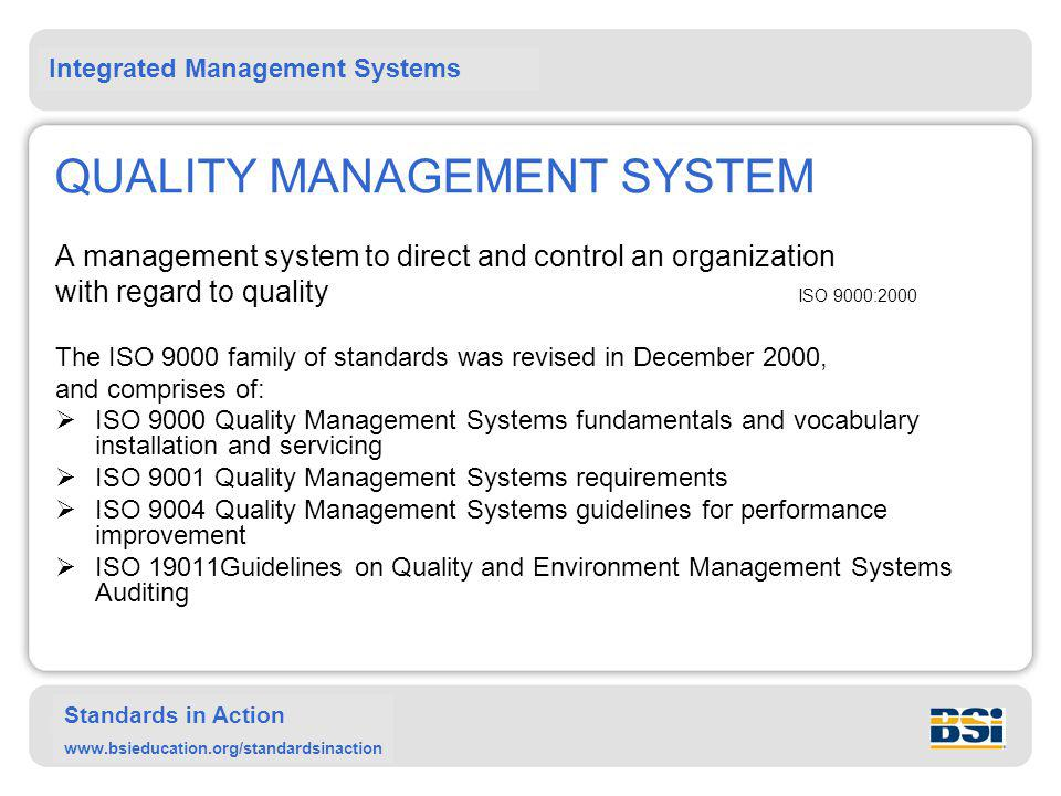Integrated Management Systems Standards in Action www.bsieducation.org/standardsinaction QUALITY MANAGEMENT SYSTEM A management system to direct and control an organization with regard to quality ISO 9000:2000 The ISO 9000 family of standards was revised in December 2000, and comprises of:  ISO 9000 Quality Management Systems fundamentals and vocabulary installation and servicing  ISO 9001 Quality Management Systems requirements  ISO 9004 Quality Management Systems guidelines for performance improvement  ISO 19011Guidelines on Quality and Environment Management Systems Auditing