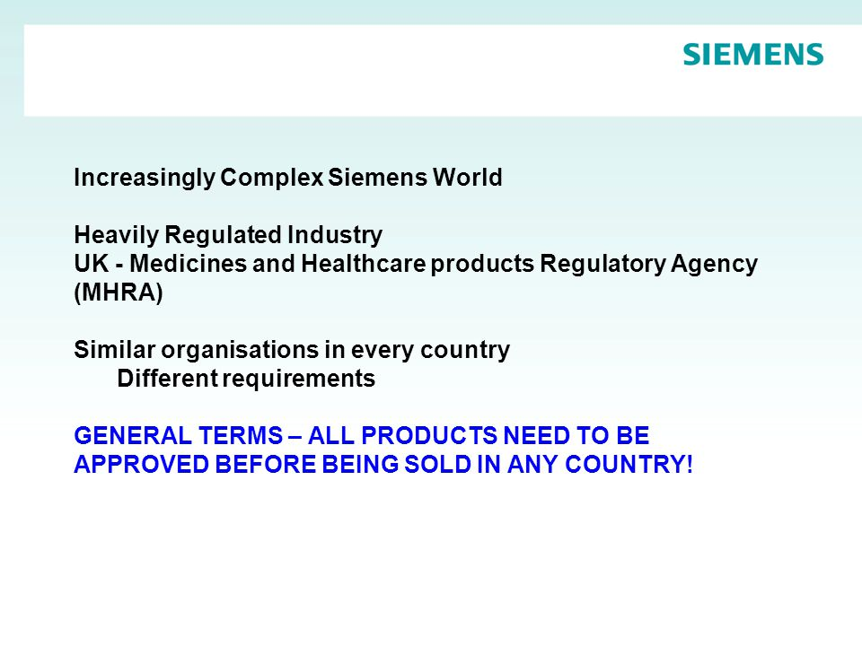 Increasingly Complex Siemens World Heavily Regulated Industry UK - Medicines and Healthcare products Regulatory Agency (MHRA) Similar organisations in every country Different requirements GENERAL TERMS – ALL PRODUCTS NEED TO BE APPROVED BEFORE BEING SOLD IN ANY COUNTRY!