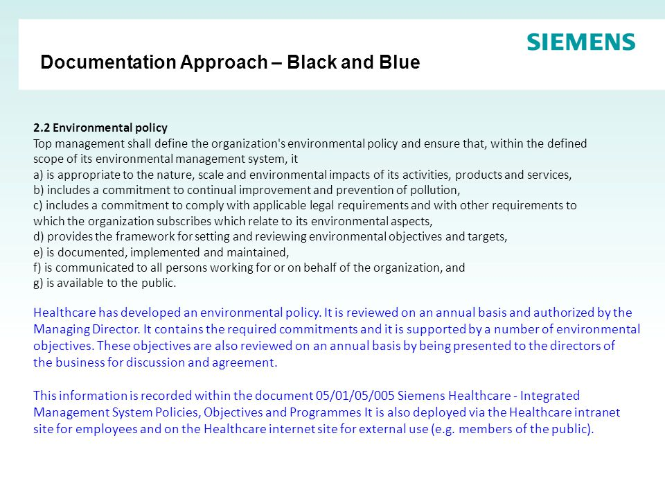 Documentation Approach – Black and Blue 2.2 Environmental policy Top management shall define the organization s environmental policy and ensure that, within the defined scope of its environmental management system, it a) is appropriate to the nature, scale and environmental impacts of its activities, products and services, b) includes a commitment to continual improvement and prevention of pollution, c) includes a commitment to comply with applicable legal requirements and with other requirements to which the organization subscribes which relate to its environmental aspects, d) provides the framework for setting and reviewing environmental objectives and targets, e) is documented, implemented and maintained, f) is communicated to all persons working for or on behalf of the organization, and g) is available to the public.