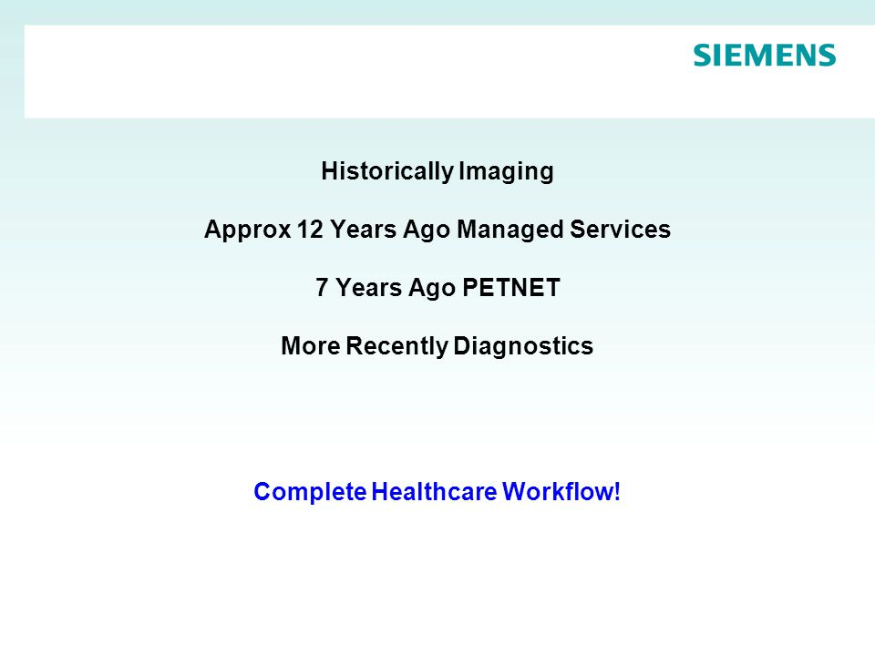 Historically Imaging Approx 12 Years Ago Managed Services 7 Years Ago PETNET More Recently Diagnostics Complete Healthcare Workflow!