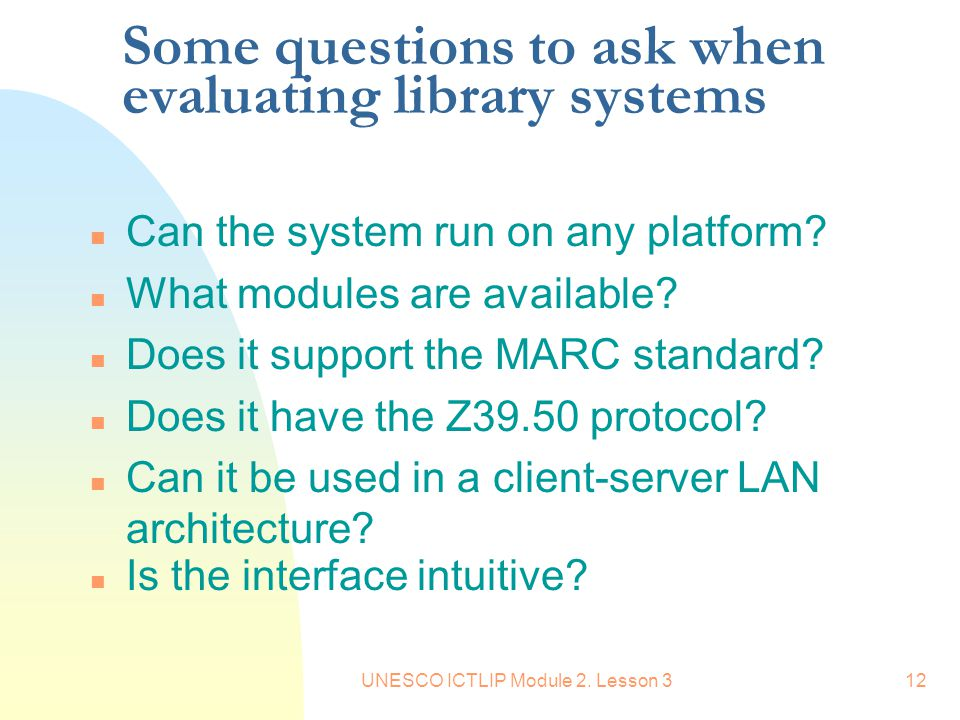 UNESCO ICTLIP Module 2. Lesson 312 Some questions to ask when evaluating library systems n Can the system run on any platform? n What modules are avai