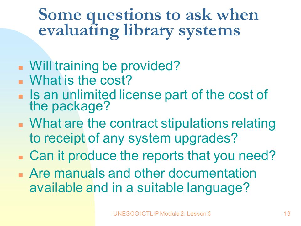 UNESCO ICTLIP Module 2. Lesson 313 Some questions to ask when evaluating library systems n Will training be provided? n What is the cost? n Is an unli