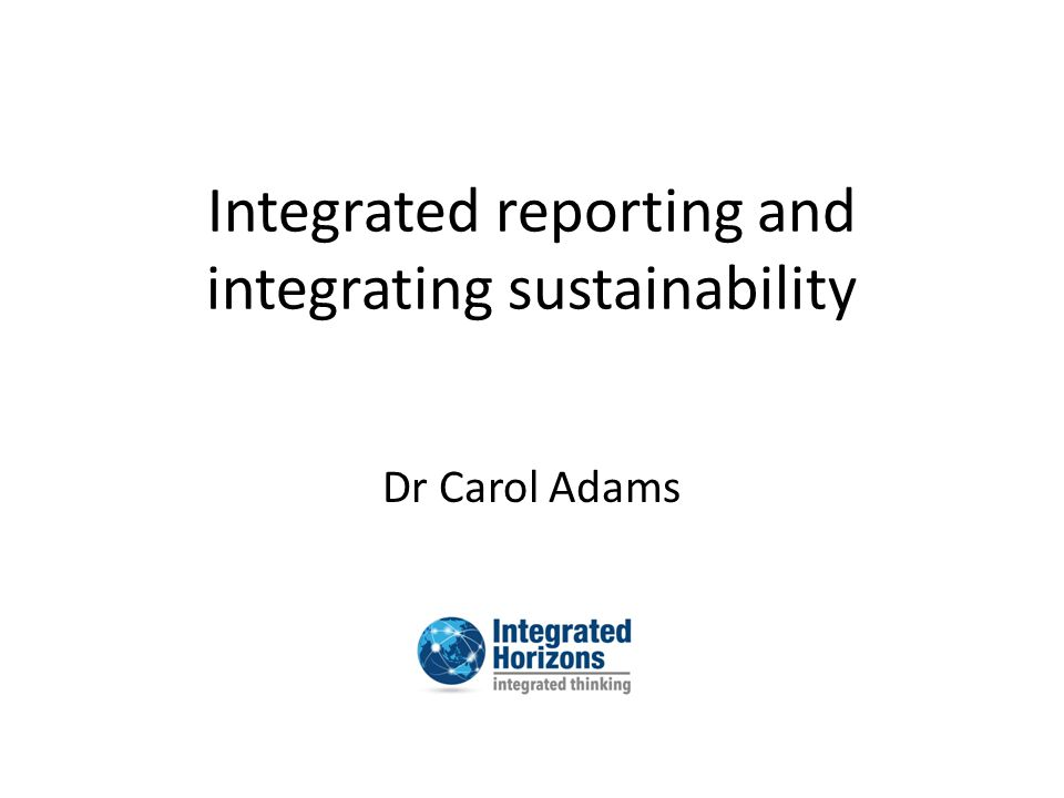 About the International Integrated Reporting Council (IIRC) Formed in 2010 High profile, multi-stakeholder backers Background papers released March/April Consultation draft released mid April 2013 Submissions available at www.theiirc.orgwww.theiirc.org Revised version to be released before end of year www.drcaroladams.net @ProfCarolAdams www.integrated-horizons.com