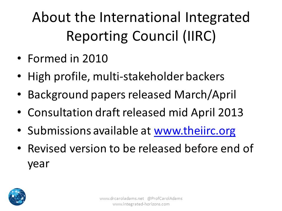 About the International Integrated Reporting Council (IIRC) Formed in 2010 High profile, multi-stakeholder backers Background papers released March/Ap