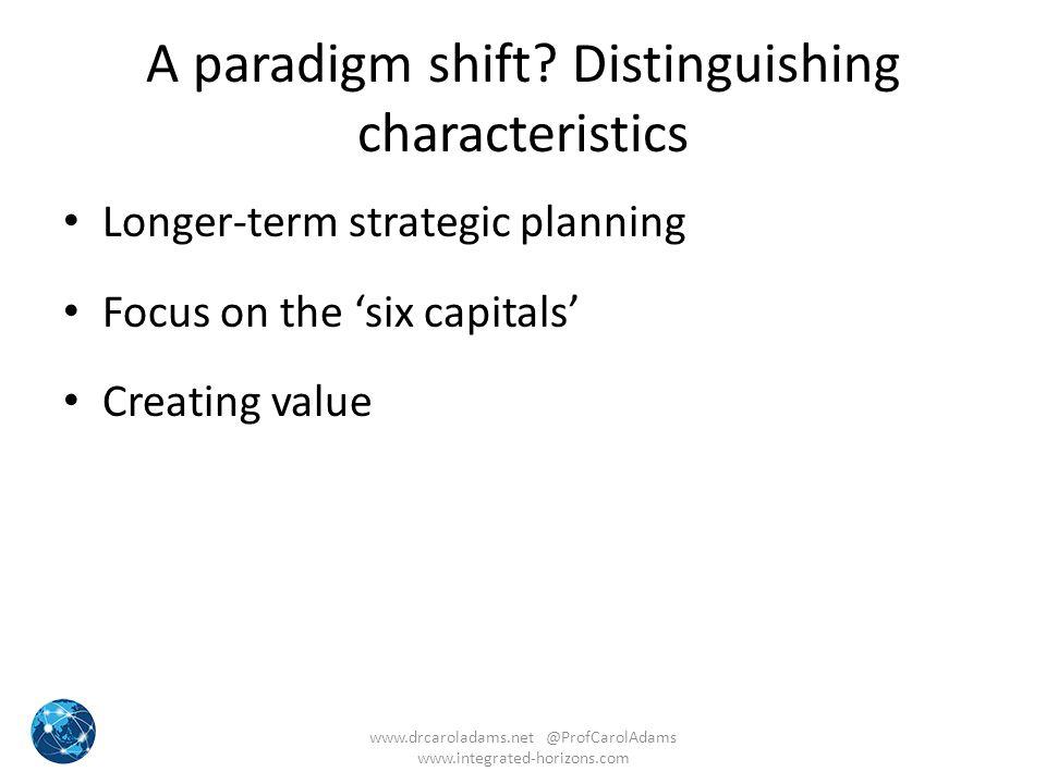 A paradigm shift? Distinguishing characteristics Longer-term strategic planning Focus on the 'six capitals' Creating value www.drcaroladams.net @ProfC