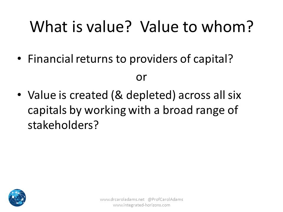 What is value? Value to whom? Financial returns to providers of capital? or Value is created (& depleted) across all six capitals by working with a br