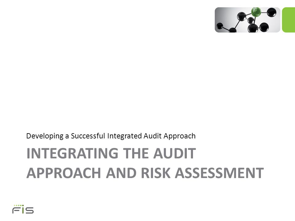 INTEGRATING THE AUDIT APPROACH AND RISK ASSESSMENT Developing a Successful Integrated Audit Approach