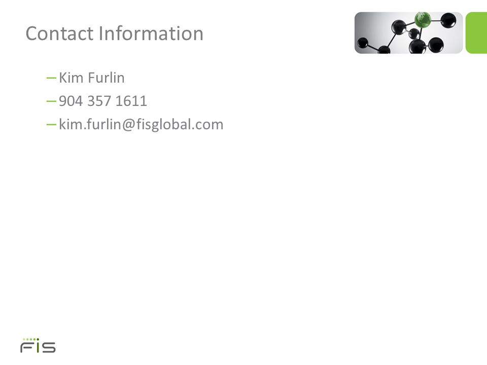 – Kim Furlin – 904 357 1611 – kim.furlin@fisglobal.com Contact Information
