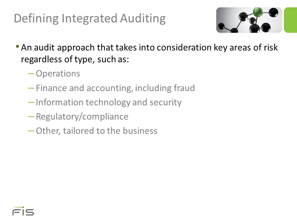 An audit approach that takes into consideration key areas of risk regardless of type, such as: – Operations – Finance and accounting, including fraud – Information technology and security – Regulatory/compliance – Other, tailored to the business Defining Integrated Auditing