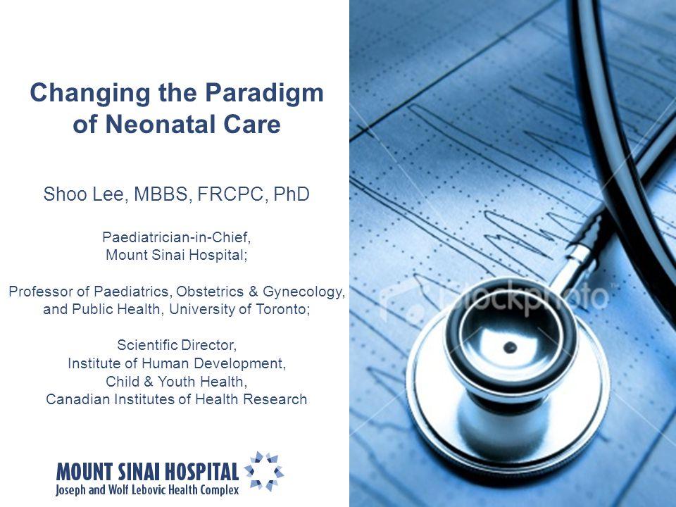 Changing the Paradigm of Neonatal Care Shoo Lee, MBBS, FRCPC, PhD Paediatrician-in-Chief, Mount Sinai Hospital; Professor of Paediatrics, Obstetrics &