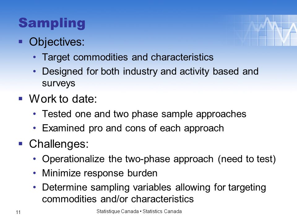 Sampling  Objectives: Target commodities and characteristics Designed for both industry and activity based and surveys  Work to date: Tested one and two phase sample approaches Examined pro and cons of each approach  Challenges: Operationalize the two-phase approach (need to test) Minimize response burden Determine sampling variables allowing for targeting commodities and/or characteristics Statistique Canada Statistics Canada 11