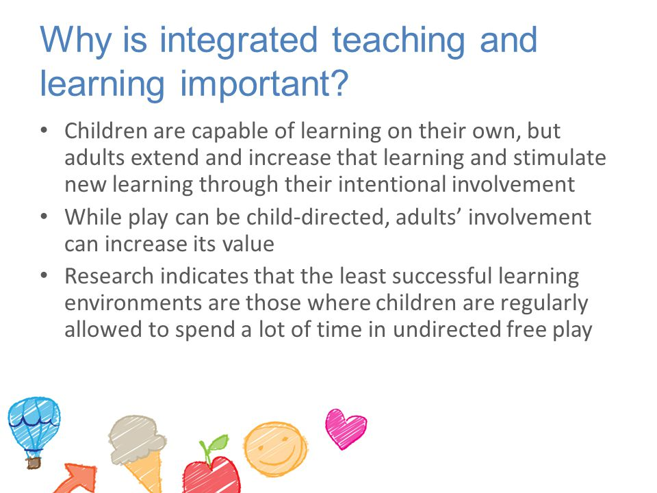 Why is integrated teaching and learning important? Children are capable of learning on their own, but adults extend and increase that learning and sti