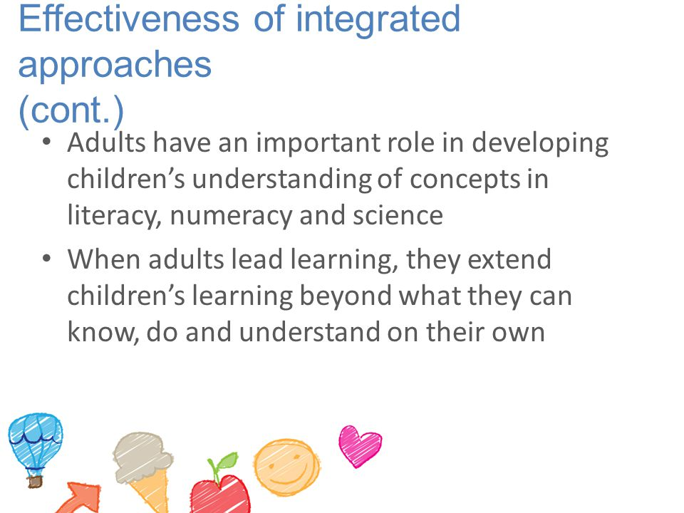 Effectiveness of integrated approaches (cont.) Adults have an important role in developing children's understanding of concepts in literacy, numeracy