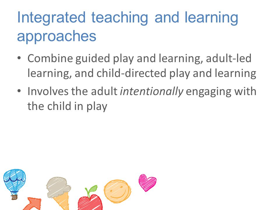 Integrated teaching and learning approaches Combine guided play and learning, adult-led learning, and child-directed play and learning Involves the ad
