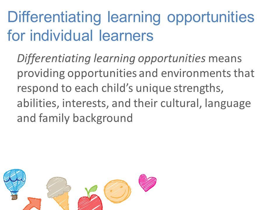 Differentiating learning opportunities for individual learners Differentiating learning opportunities means providing opportunities and environments t