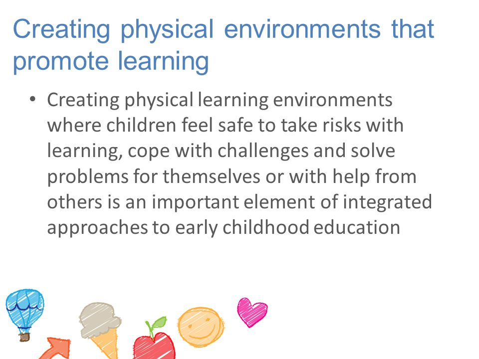 Creating physical environments that promote learning Creating physical learning environments where children feel safe to take risks with learning, cop