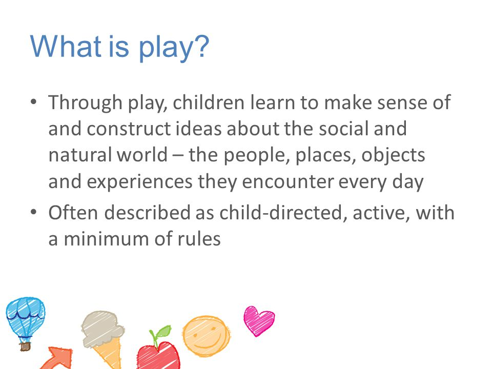 What is play? Through play, children learn to make sense of and construct ideas about the social and natural world – the people, places, objects and e