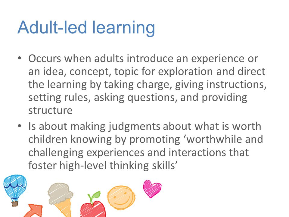 Adult-led learning Occurs when adults introduce an experience or an idea, concept, topic for exploration and direct the learning by taking charge, giv
