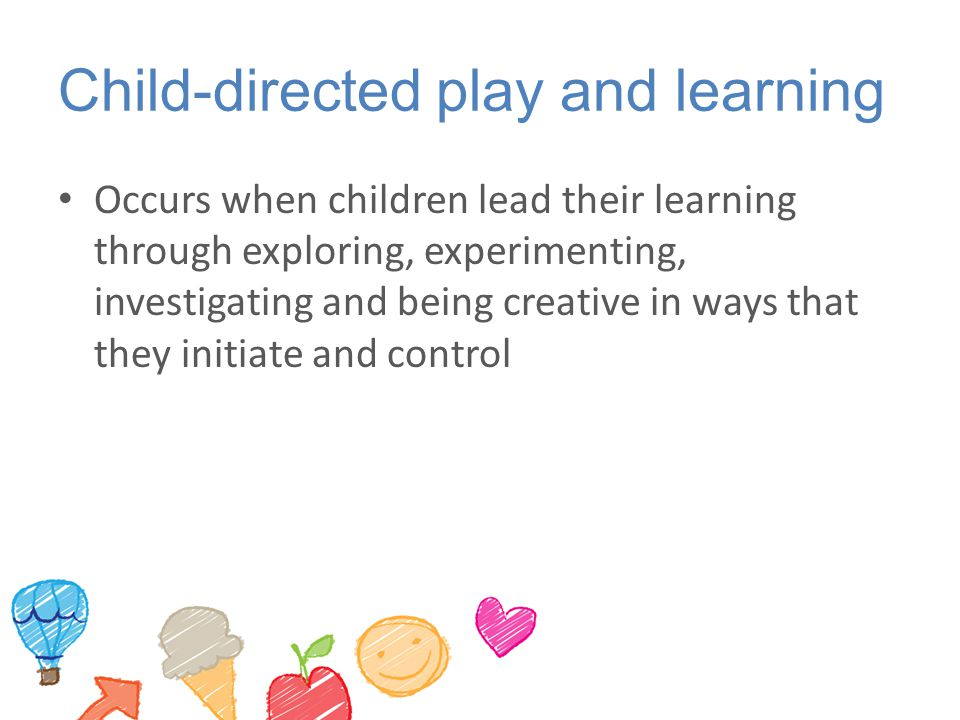 Child-directed play and learning Occurs when children lead their learning through exploring, experimenting, investigating and being creative in ways t