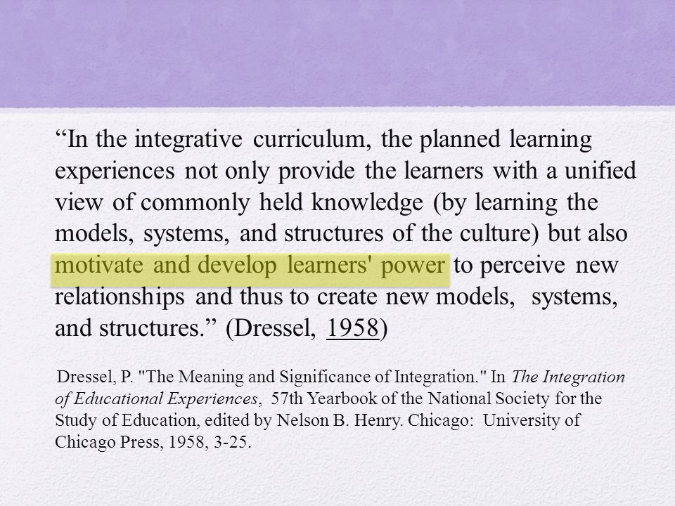 In the integrative curriculum, the planned learning experiences not only provide the learners with a unified view of commonly held knowledge (by learning the models, systems, and structures of the culture) but also motivate and develop learners power to perceive new relationships and thus to create new models, systems, and structures. (Dressel, 1958) Dressel, P.