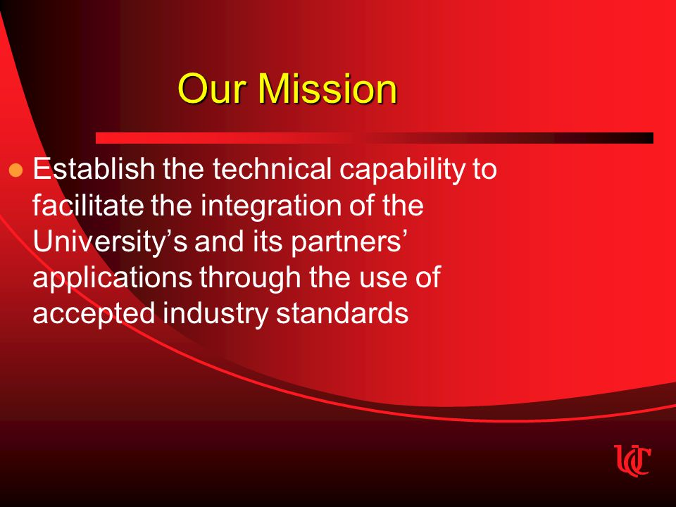 Our Mission Establish the technical capability to facilitate the integration of the University's and its partners' applications through the use of accepted industry standards