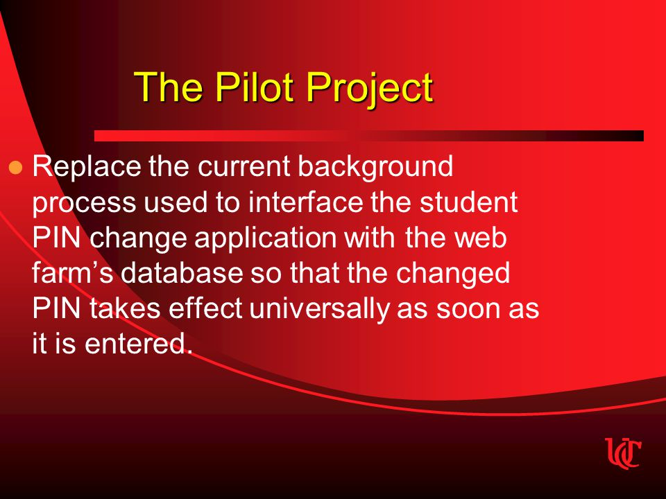 The Pilot Project Replace the current background process used to interface the student PIN change application with the web farm's database so that the changed PIN takes effect universally as soon as it is entered.