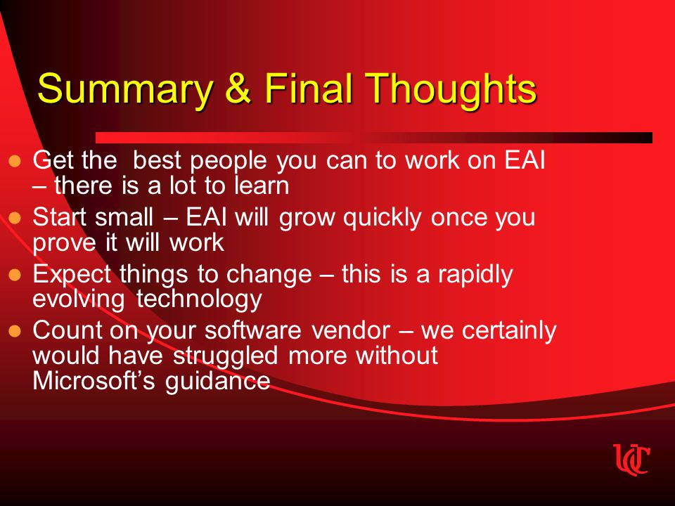 Summary & Final Thoughts Get the best people you can to work on EAI – there is a lot to learn Start small – EAI will grow quickly once you prove it will work Expect things to change – this is a rapidly evolving technology Count on your software vendor – we certainly would have struggled more without Microsoft's guidance