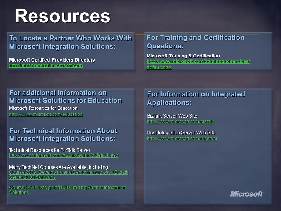 Resources To Locate a Partner Who Works With Microsoft Integration Solutions: Microsoft Certified Providers Directory http://mcspreferral.microsoft.com For additional information on Microsoft Solutions for Education Microsoft Resources for Education http://www.microsoft.com/education For Technical Information About Microsoft Integration Solutions: Technical Resources for BizTalk Server http://www.microsoft.com/biztalk/techinfo/default.asp Many TechNet Courses Are Available, Including: Course 2379: Developing and Deploying Microsoft Biztalk Server 2000 Solutions Course 2379: Developing and Deploying Microsoft Biztalk Server 2000 Solutions Course 2420: Designing B2B Trading Partner Integration Solutions Course 2420: Designing B2B Trading Partner Integration Solutions For Information on Integrated Applications: BizTalk Server Web Site http://www.microsoft.com/biztalk Host Integration Server Web Site http://www.microsoft.com/hiserver For Training and Certification Questions: Microsoft Training & Certification http://www.microsoft.com/trainingandservices/ default.asp http://www.microsoft.com/trainingandservices/ default.asp