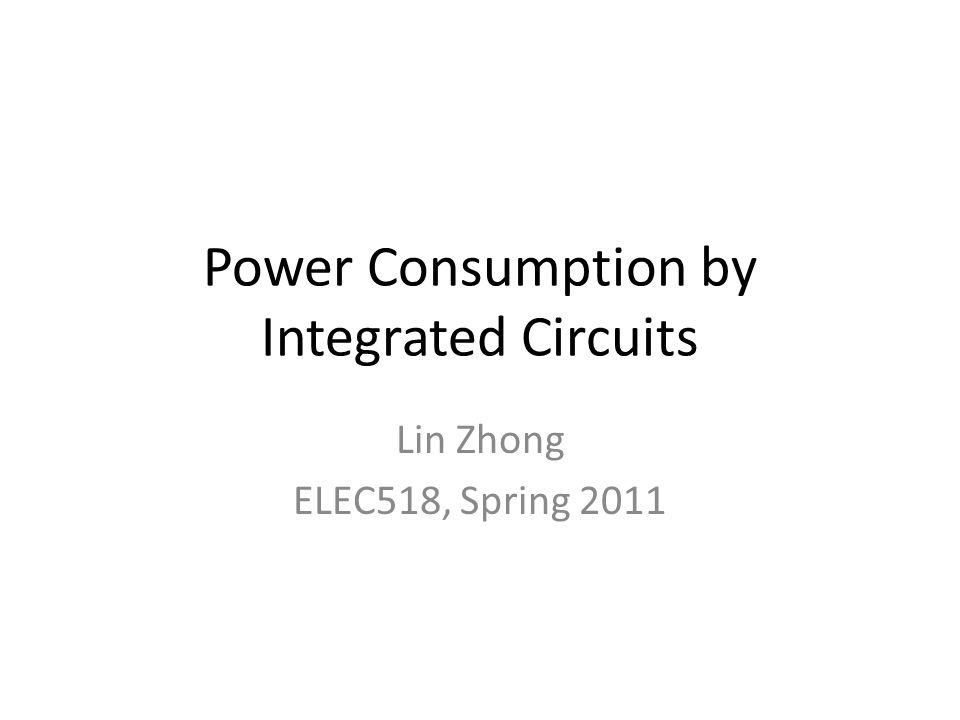 Power Consumption by Integrated Circuits Lin Zhong ELEC518, Spring 2011