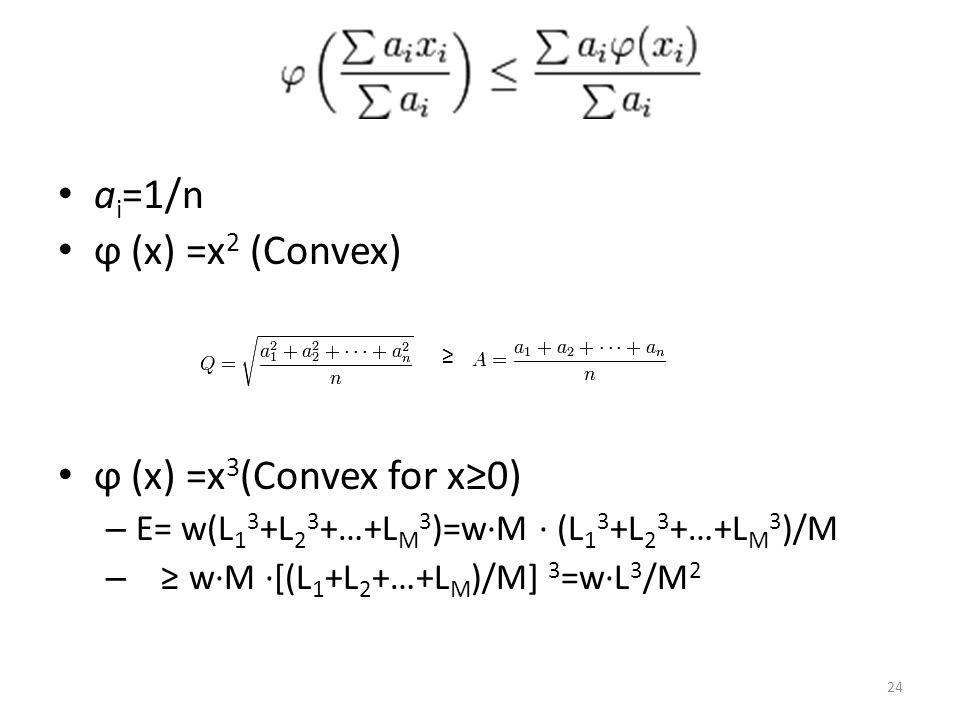 a i =1/n ϕ (x) =x 2 (Convex) ϕ (x) =x 3 (Convex for x≥0) – E= w(L 1 3 +L 2 3 +…+L M 3 )=w∙M ∙ (L 1 3 +L 2 3 +…+L M 3 )/M – ≥ w∙M ∙[(L 1 +L 2 +…+L M )/M] 3 =w∙L 3 /M 2 ≥ 24