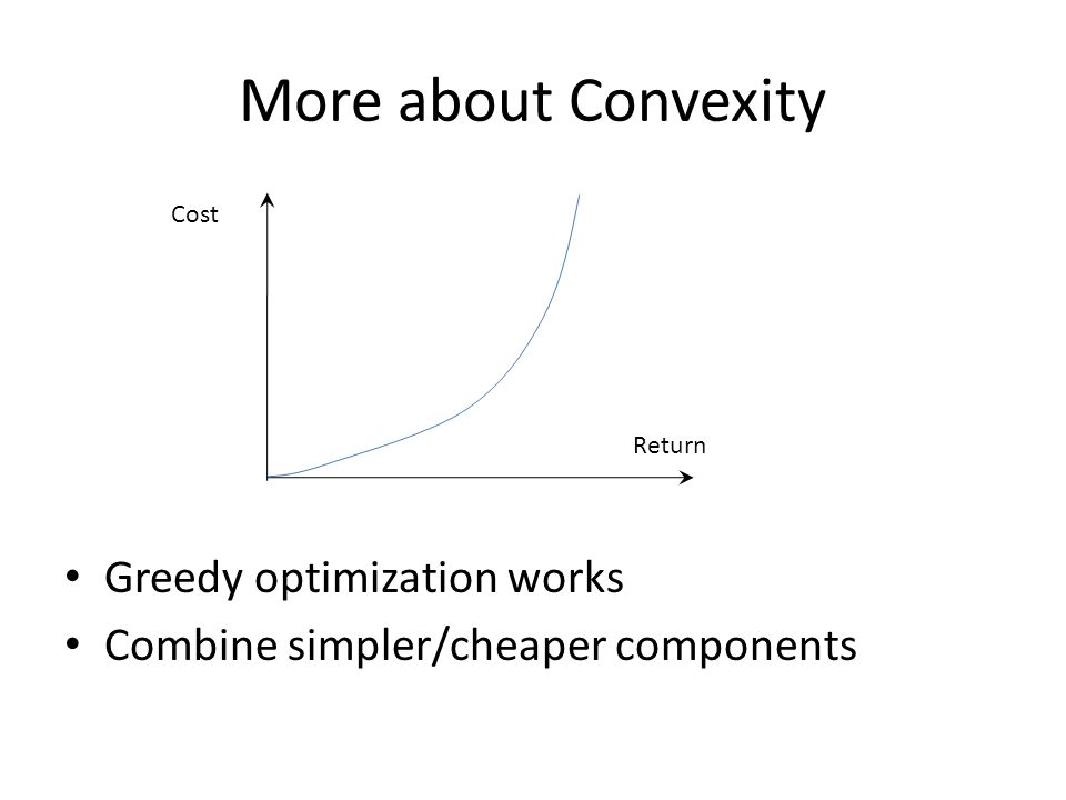 More about Convexity Greedy optimization works Combine simpler/cheaper components Cost Return