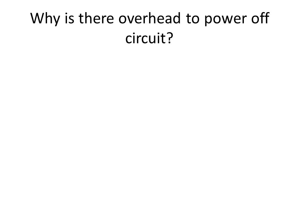 Why is there overhead to power off circuit?