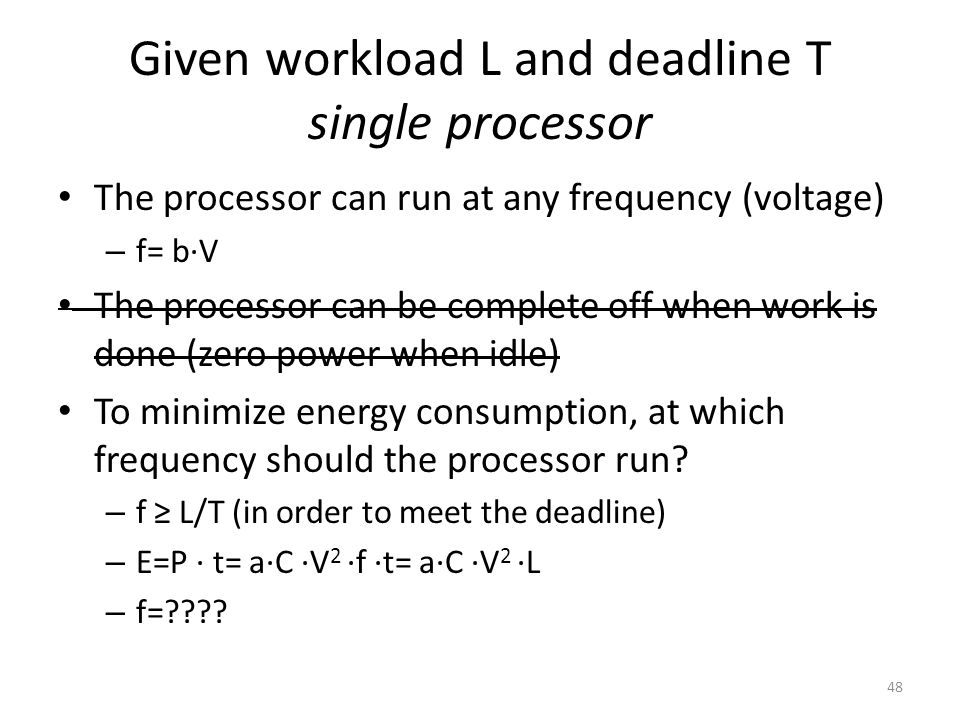 Given workload L and deadline T single processor The processor can run at any frequency (voltage) – f= b∙V The processor can be complete off when work is done (zero power when idle) To minimize energy consumption, at which frequency should the processor run.