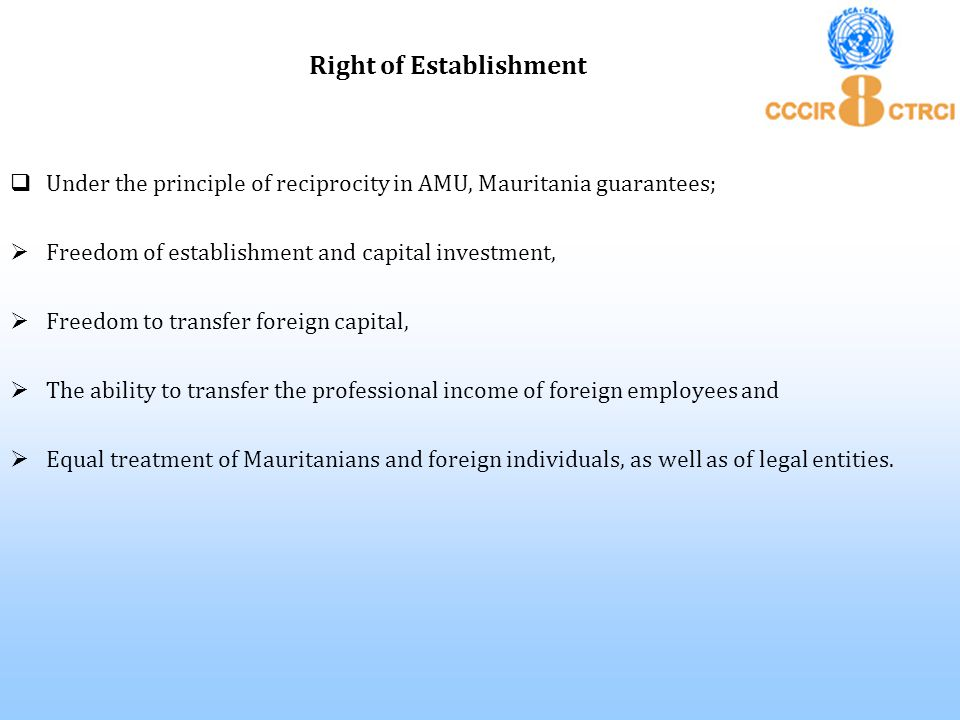  Under the principle of reciprocity in AMU, Mauritania guarantees;  Freedom of establishment and capital investment,  Freedom to transfer foreign c