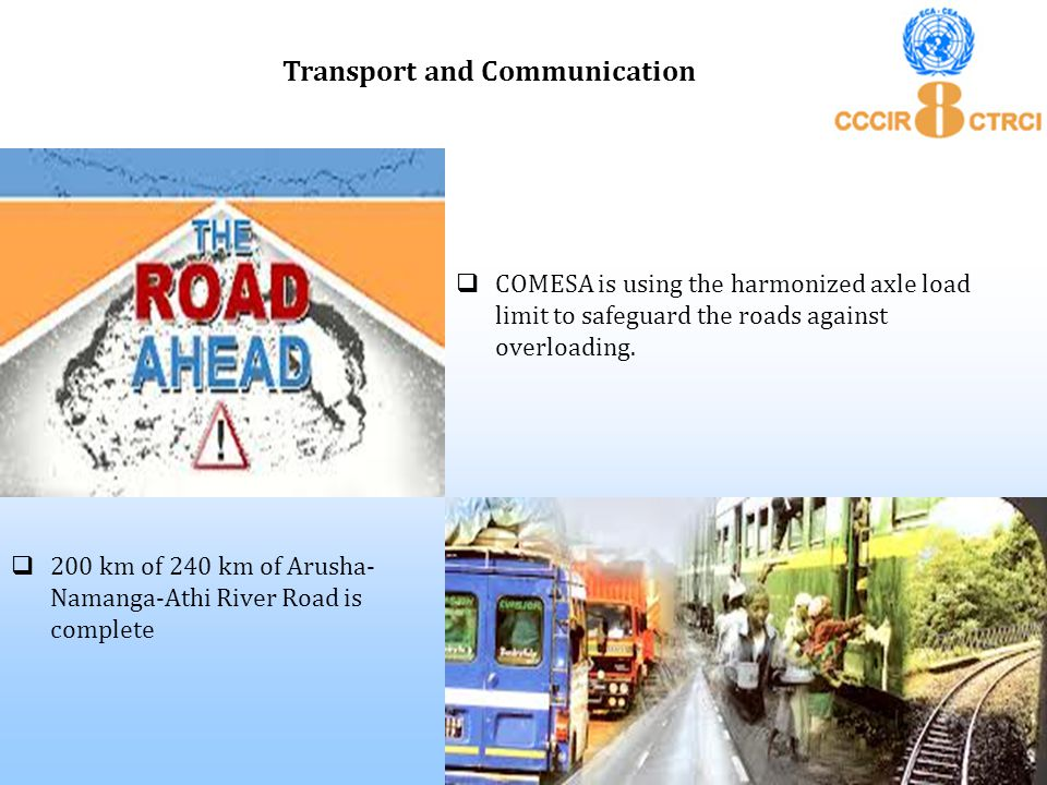  COMESA is using the harmonized axle load limit to safeguard the roads against overloading. Transport and Communication  200 km of 240 km of Arusha-