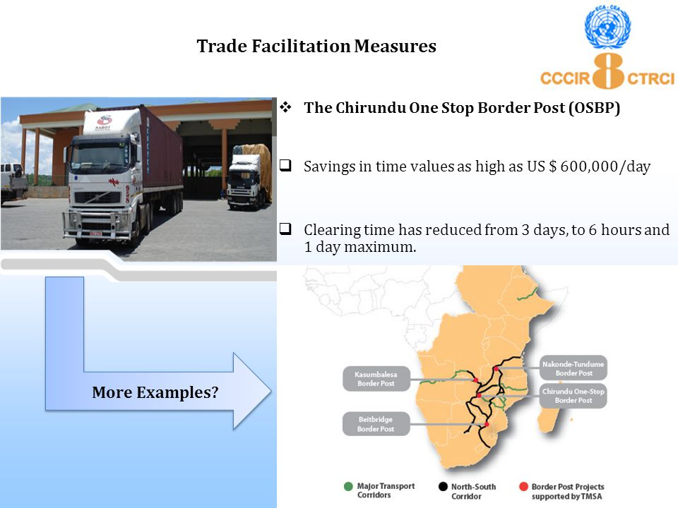  The Chirundu One Stop Border Post (OSBP)  Savings in time values as high as US $ 600,000/day  Clearing time has reduced from 3 days, to 6 hours an