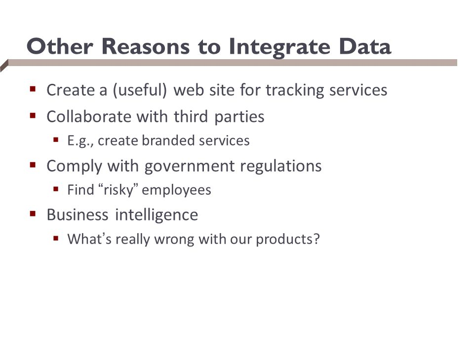 Other Reasons to Integrate Data  Create a (useful) web site for tracking services  Collaborate with third parties  E.g., create branded services  Comply with government regulations  Find risky employees  Business intelligence  What's really wrong with our products