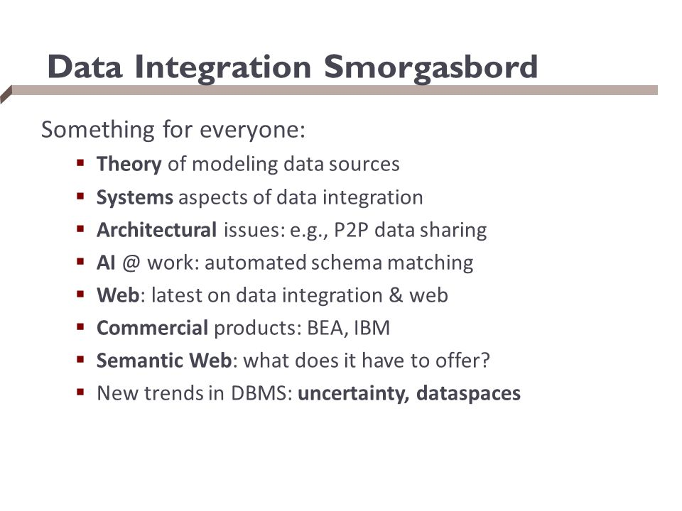 Data Integration Smorgasbord Something for everyone:  Theory of modeling data sources  Systems aspects of data integration  Architectural issues: e.g., P2P data sharing  AI @ work: automated schema matching  Web: latest on data integration & web  Commercial products: BEA, IBM  Semantic Web: what does it have to offer.
