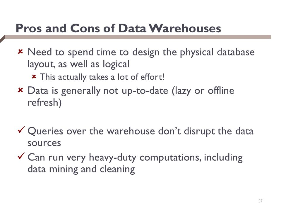 37 Pros and Cons of Data Warehouses  Need to spend time to design the physical database layout, as well as logical  This actually takes a lot of effort.