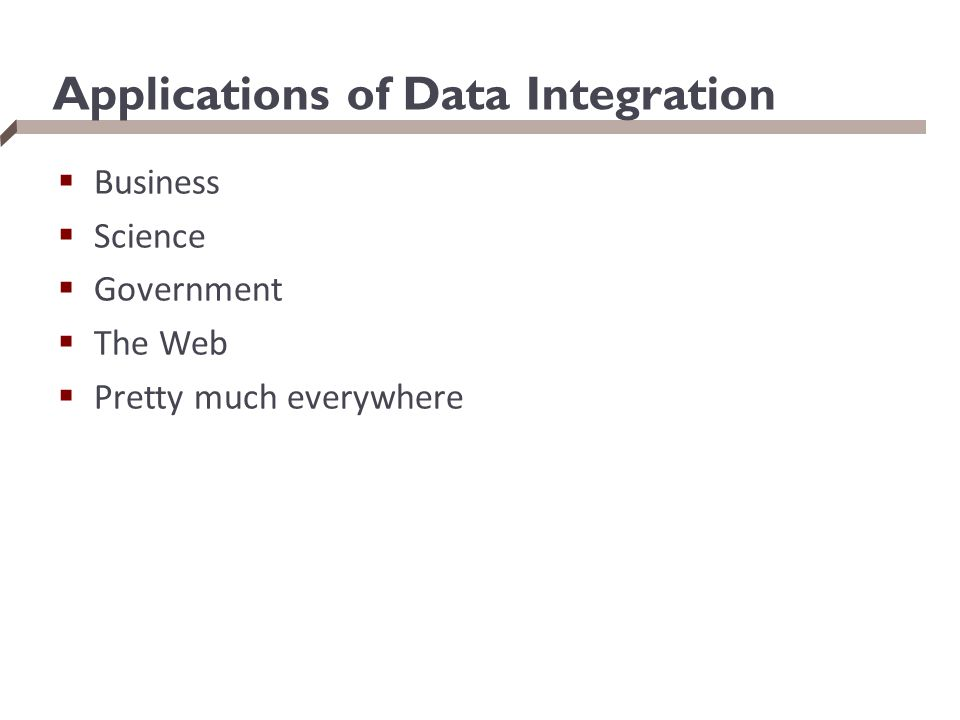 Applications of Data Integration  Business  Science  Government  The Web  Pretty much everywhere